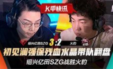 K甲春季赛快讯:绍兴亿田SZG战胜火豹,初见澜强保残血水晶带队翻盘