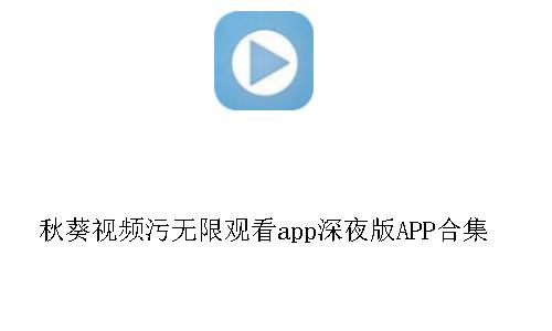 秋葵视频污无限观看app深夜版APP合集